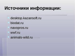 Источники информации: desktop.kazansoft.ru biodat.ru navopros.ru wwf.ru anima