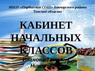 МБОУ «Парбигская СОШ» Бакчарского района Томской области КАБИНЕТ НАЧАЛЬНЫХ КЛ