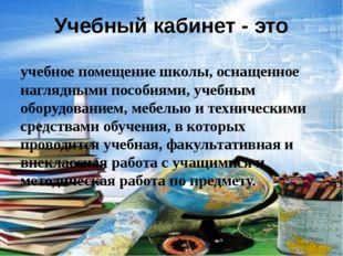 Учебный кабинет - это учебное помещение школы, оснащенное наглядными пособиям