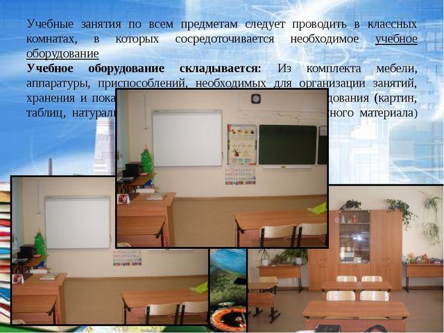 Учебные занятия по всем предметам следует проводить в классных комнатах, в ко...