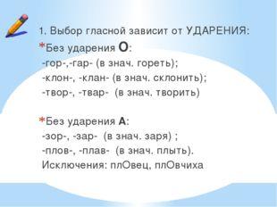 1. Выбор гласной зависит от УДАРЕНИЯ: Без ударения О: -гор-,-гар- (в знач. го