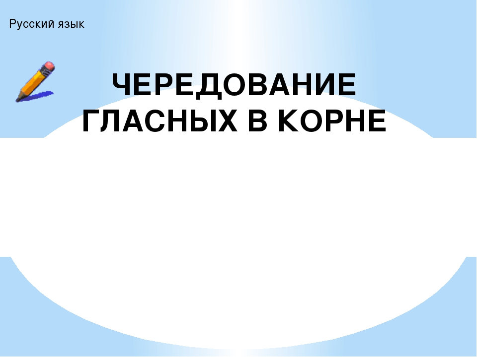 ЧЕРЕДОВАНИЕ ГЛАСНЫХ В КОРНЕ Русский язык