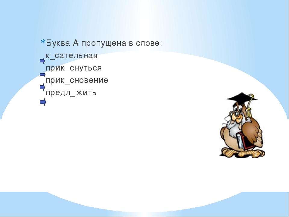 Буква А пропущена в слове: к_сательная прик_снуться прик_сновение предл_жить