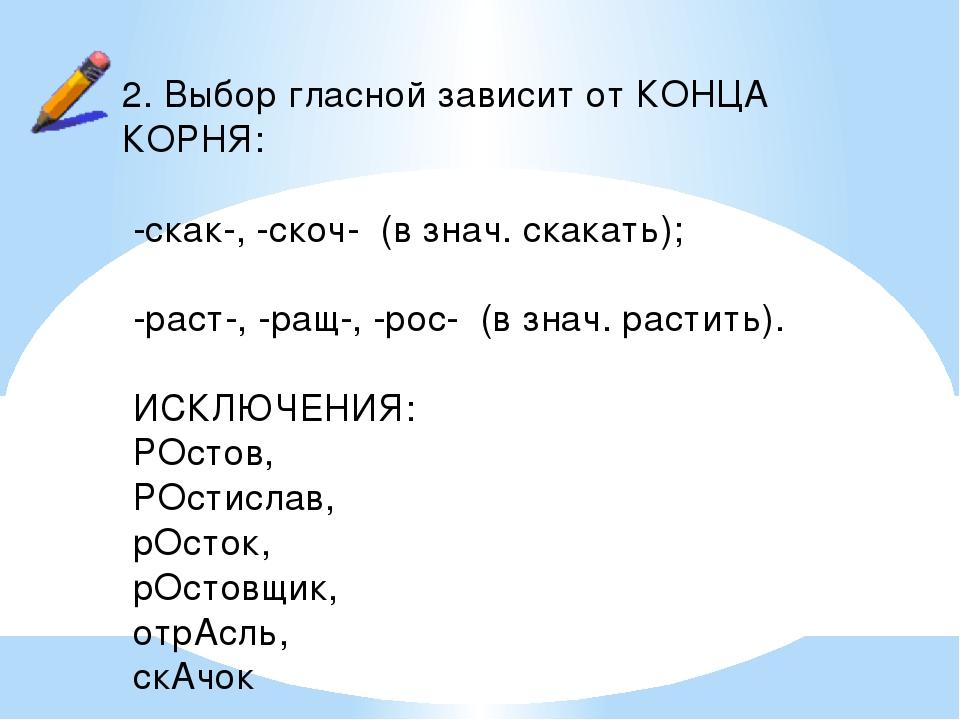 2. Выбор гласной зависит от КОНЦА КОРНЯ: -скак-, -скоч- (в знач. скакать); -р...