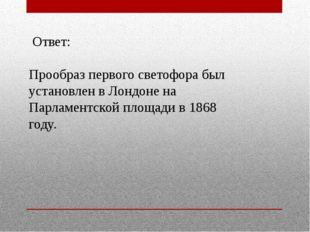 Ответ: Прообраз первого светофора был установлен в Лондоне на Парламентской