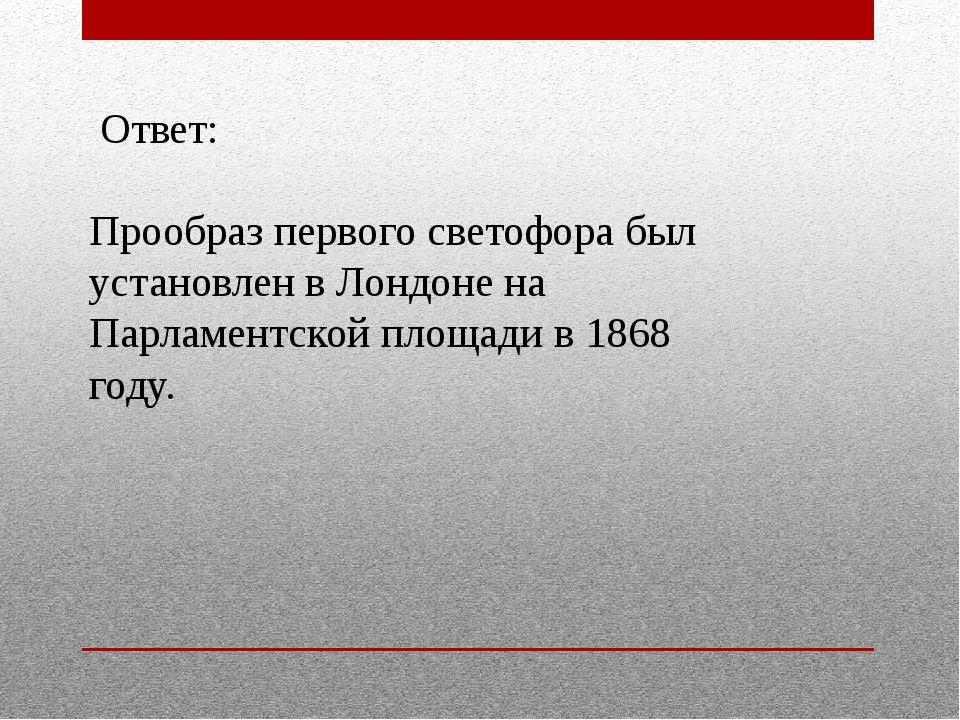 Ответ: Прообраз первого светофора был установлен в Лондоне на Парламентской...