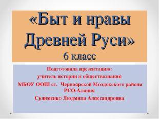 «Быт и нравы Древней Руси» 6 класс Подготовила презентацию: учитель истории и