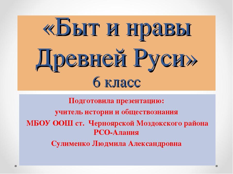 «Быт и нравы Древней Руси» 6 класс Подготовила презентацию: учитель истории и...