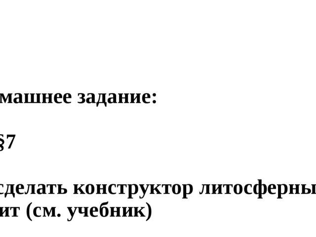 Домашнее задание: 1. §7 2. сделать конструктор литосферных плит (см. учебник)