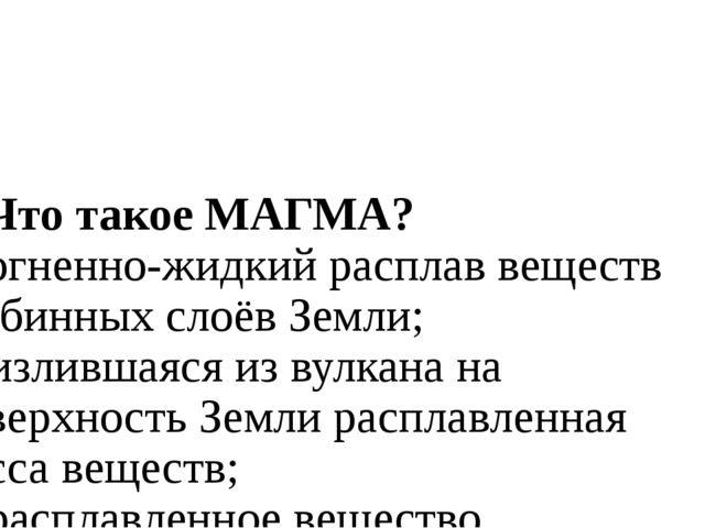 1. Что такое МАГМА? а) огненно-жидкий расплав веществ глубинных слоёв Земли;...