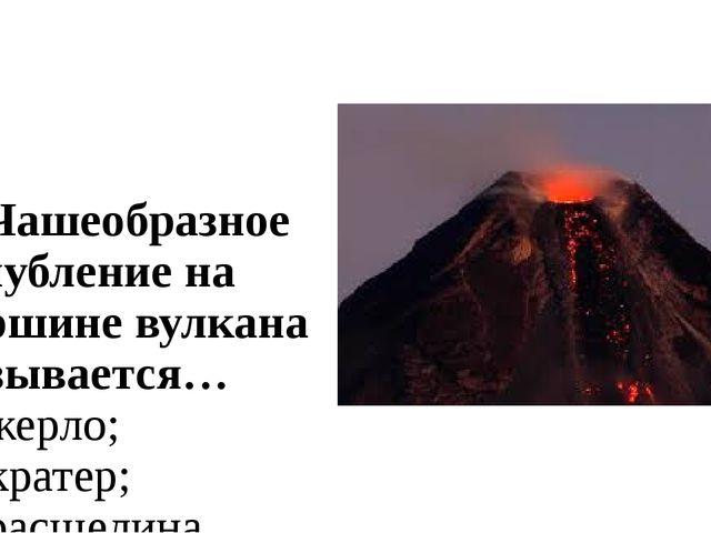 2. Чашеобразное углубление на вершине вулкана называется… а) жерло; б) кратер...