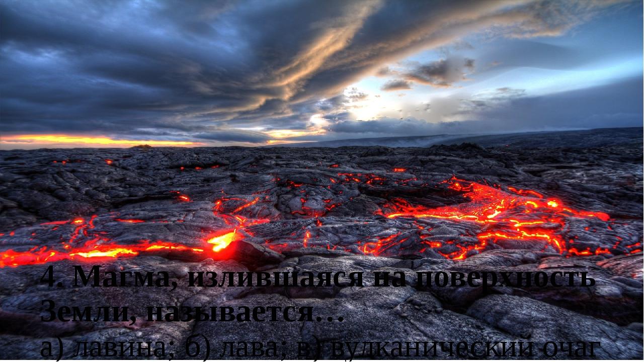 4. Магма, излившаяся на поверхность Земли, называется… а) лавина; б) лава; в)...