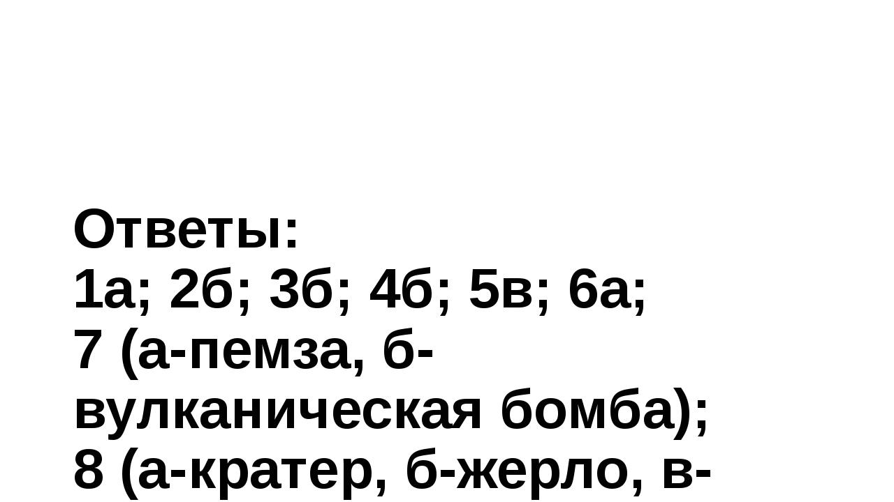 Ответы: 1а; 2б; 3б; 4б; 5в; 6а; 7 (а-пемза, б-вулканическая бомба); 8 (а-крат...