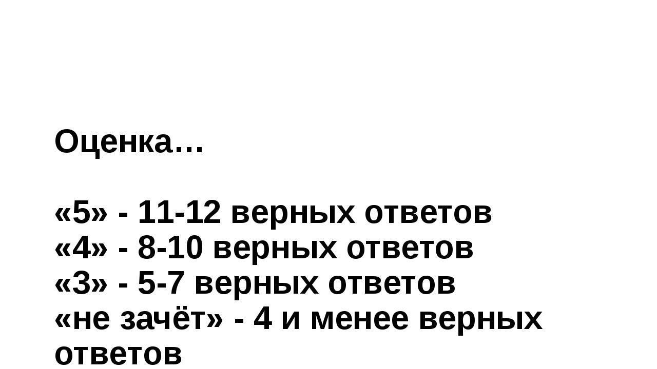 Оценка… «5» - 11-12 верных ответов «4» - 8-10 верных ответов «3» - 5-7 верных...