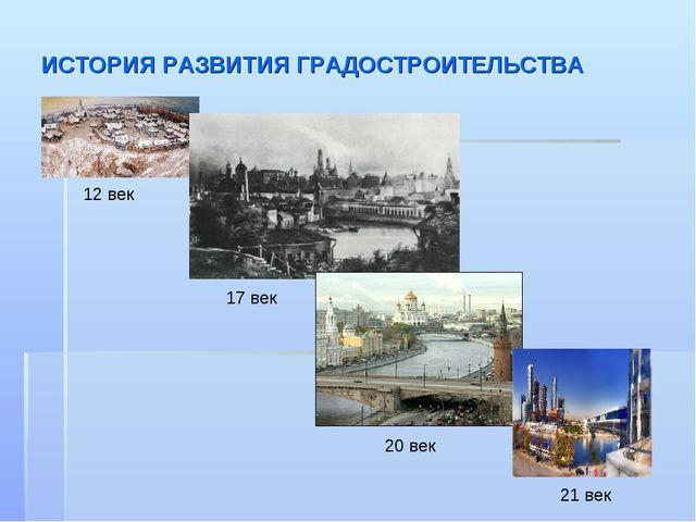 ИСТОРИЯ РАЗВИТИЯ ГРАДОСТРОИТЕЛЬСТВА 12 век 17 век 20 век 21 век