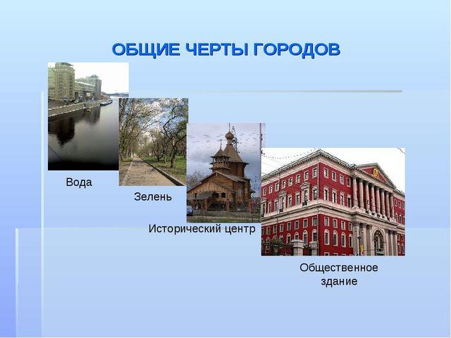 ОБЩИЕ ЧЕРТЫ ГОРОДОВ Вода Исторический центр Общественное здание Зелень