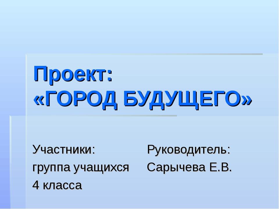 Проект: «ГОРОД БУДУЩЕГО» Участники: Руководитель: группа учащихся Сарычева Е....