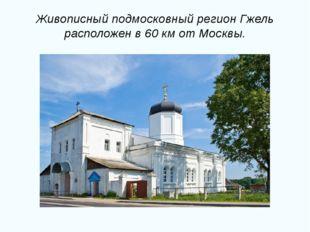 Живописный подмосковный регион Гжель расположен в 60 км от Москвы.