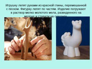 Игрушку лепят руками из красной глины, перемешанной с песком. Фигурку лепят п