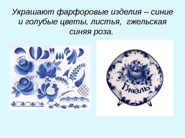 Украшают фарфоровые изделия – синие и голубые цветы, листья, гжельская синяя...