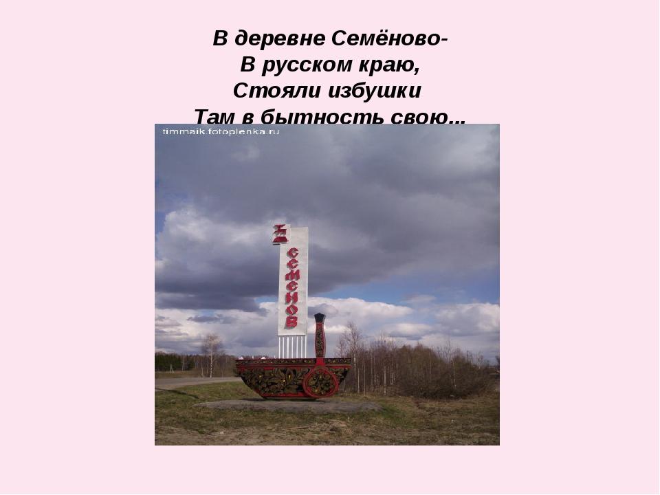 В деревне Семёново- В русском краю, Стояли избушки Там в бытность свою...