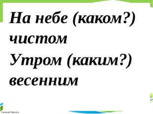 На небе (каком?) чистом Утром (каким?) весенним FokinaLida.75@mail.ru