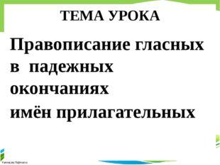 ТЕМА УРОКА Правописание гласных в падежных окончаниях имён прилагательных  F