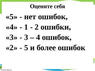 Оцените себя «5» - нет ошибок, «4» - 1 - 2 ошибки, «3» - 3 – 4 ошибок, «2» -