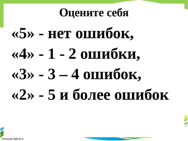 Оцените себя «5» - нет ошибок, «4» - 1 - 2 ошибки, «3» - 3 – 4 ошибок, «2» -...