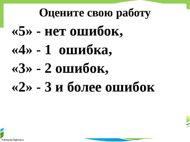 Оцените свою работу «5» - нет ошибок, «4» - 1 ошибка, «3» - 2 ошибок, «2» - 3...