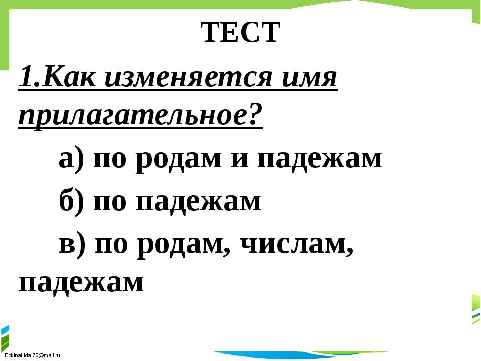 ТЕСТ 1.Как изменяется имя прилагательное? а) по родам и падежам б) по падежам...