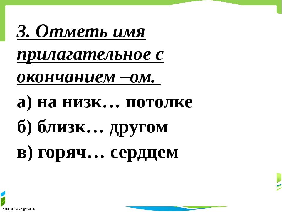 3. Отметь имя прилагательное с окончанием –ом. а) на низк… потолке б) близк…...