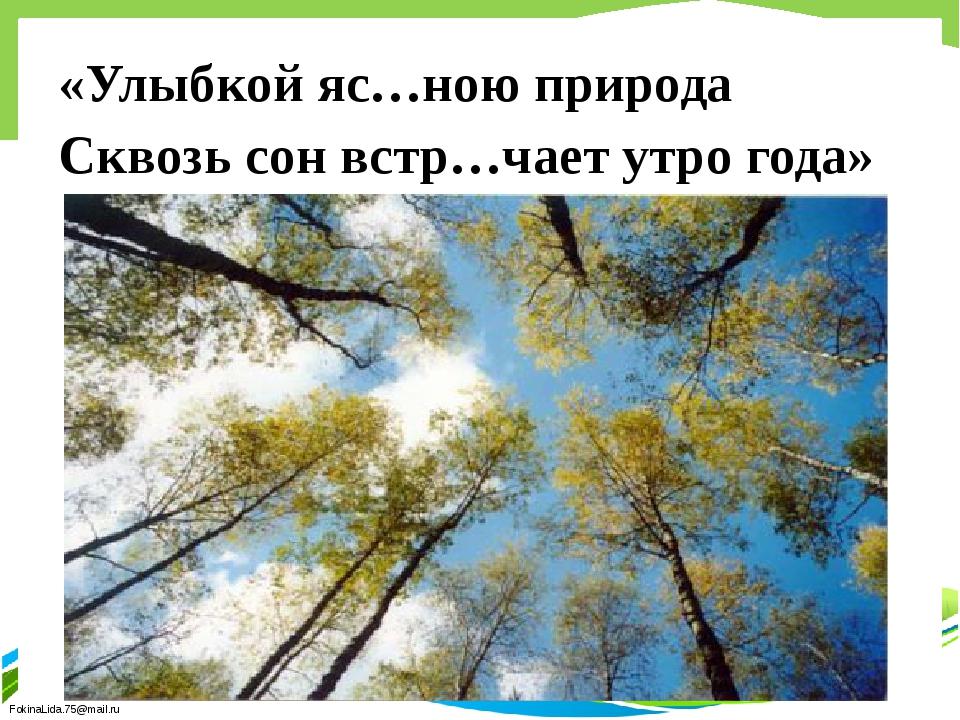 «Улыбкой яс…ною природа Сквозь сон встр…чает утро года» FokinaLida.75@mail.ru
