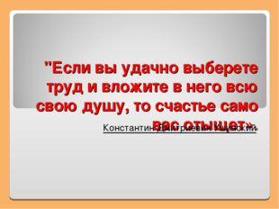 """""""Если вы удачно выберете труд и вложите в него всю свою душу, то счастье само"""
