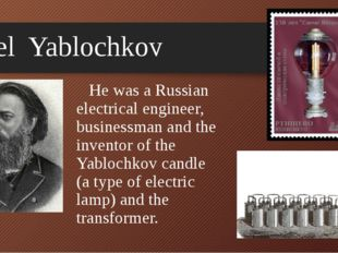 Pavel Yablochkov He was a Russian electrical engineer, businessman and the in
