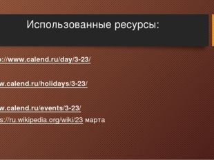 Использованные ресурсы: http://www.calend.ru/day/3-23/  www.calend.ru/holida