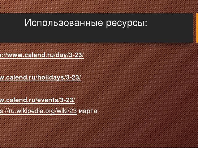 Использованные ресурсы: http://www.calend.ru/day/3-23/  www.calend.ru/holida...