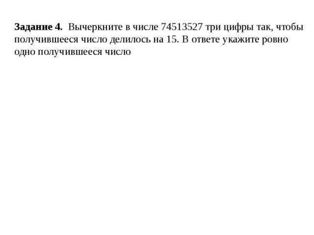 Задание 4. Вычеркните в числе 74513527 три цифры так, чтобы получившееся чис...