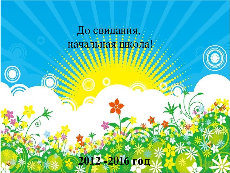До свидания, начальная школа! 2012 -2016 год