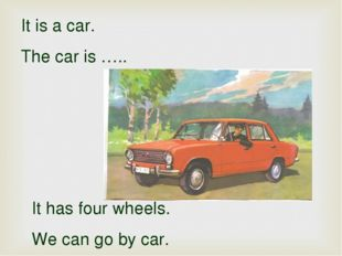 It is a car. The car is ….. It has four wheels. We can go by car.