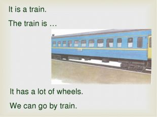 It is a train. The train is … It has a lot of wheels. We can go by train.