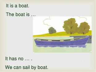 It is a boat. The boat is … It has no … . We can sail by boat.