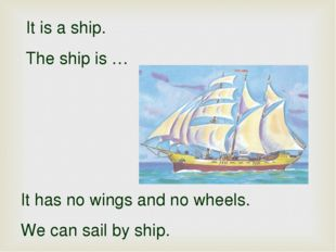 It is a ship. The ship is … It has no wings and no wheels. We can sail by ship.