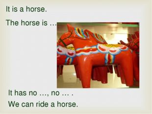 It is a horse. The horse is … It has no …, no … . We can ride a horse.