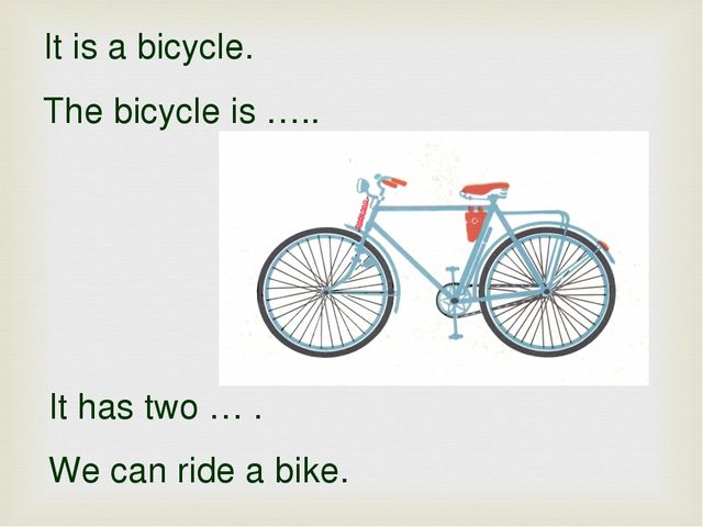 It is a bicycle. The bicycle is ….. It has two … . We can ride a bike.