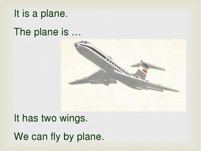 It is a plane. The plane is … It has two wings. We can fly by plane.