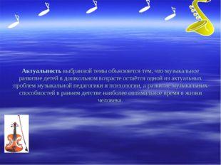 Актуальность выбранной темы объясняется тем, что музыкальное развитие детей в