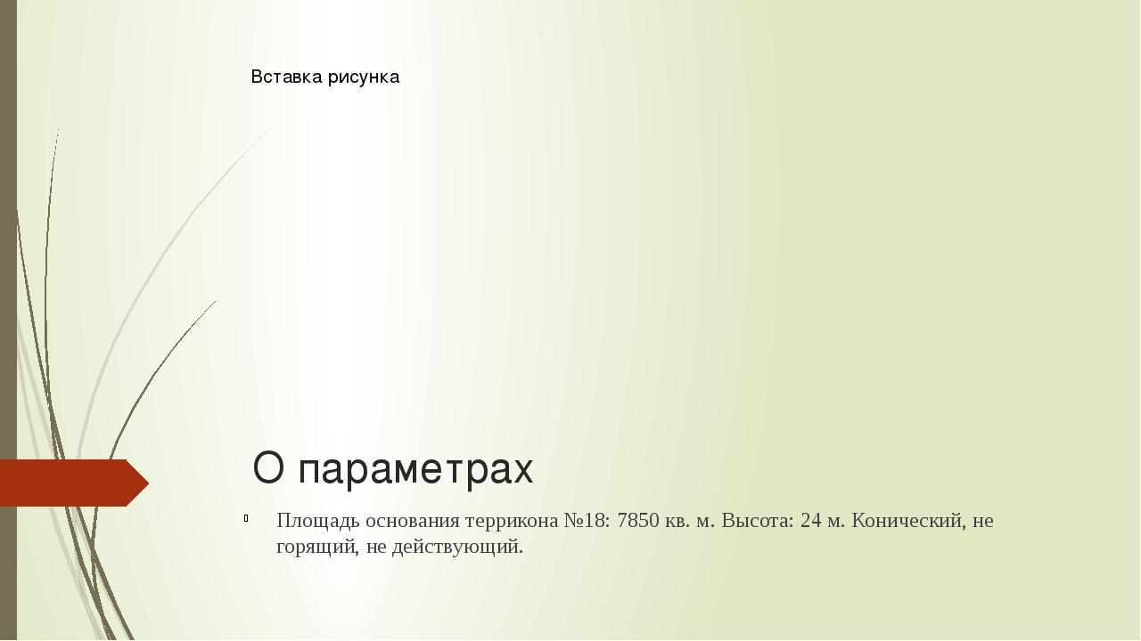О параметрах Площадь основания террикона №18: 7850 кв. м.Высота: 24 м.Конич...