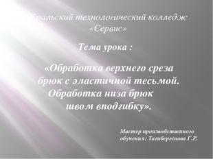 Уральский технологический колледж «Сервис» Тема урока : «Обработка верхнего с