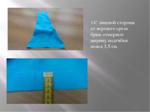 1.С лицевой стороны от верхнего среза брюк отмеряем ширину подгибки пояса 3,5